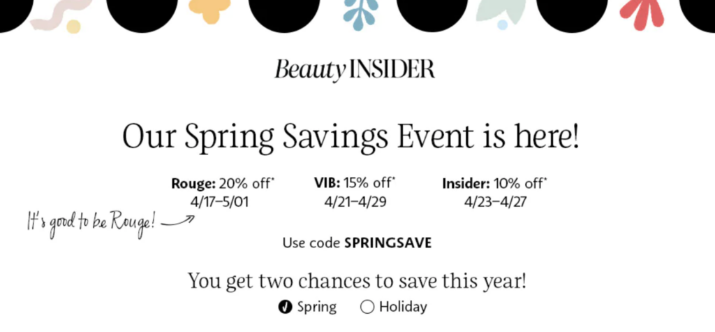 Sephora Beauty Insider Spring Savings Event information Rouge: 20% off 4/17-5/01  VIB: 15% off 4/21-4/29  Insider: 10% off 4/23-4/27  Use code SPRINGSAVE
